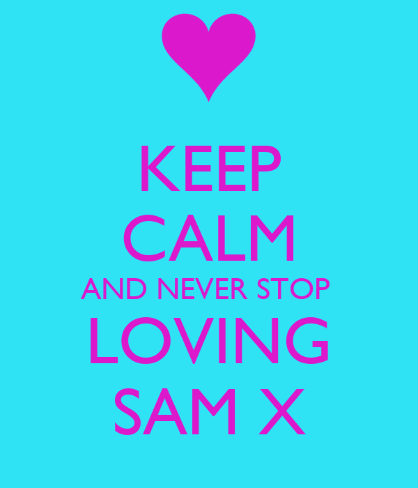 KEEP CALM AND NEVER STOP  LOVING SAM X