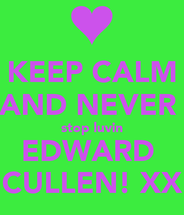 KEEP CALM AND NEVER  stop luvin EDWARD  CULLEN! XX