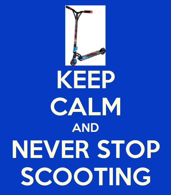 KEEP CALM AND NEVER STOP SCOOTING