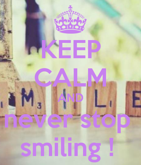KEEP CALM AND never stop  smiling !