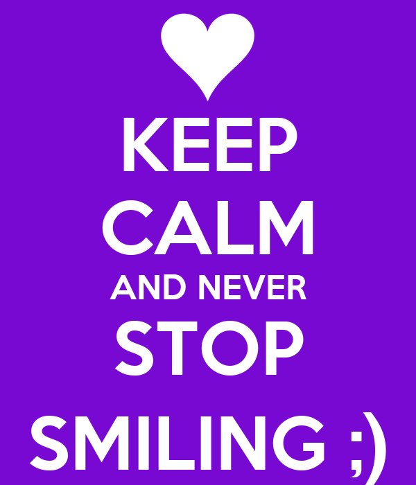 KEEP CALM AND NEVER STOP SMILING ;)