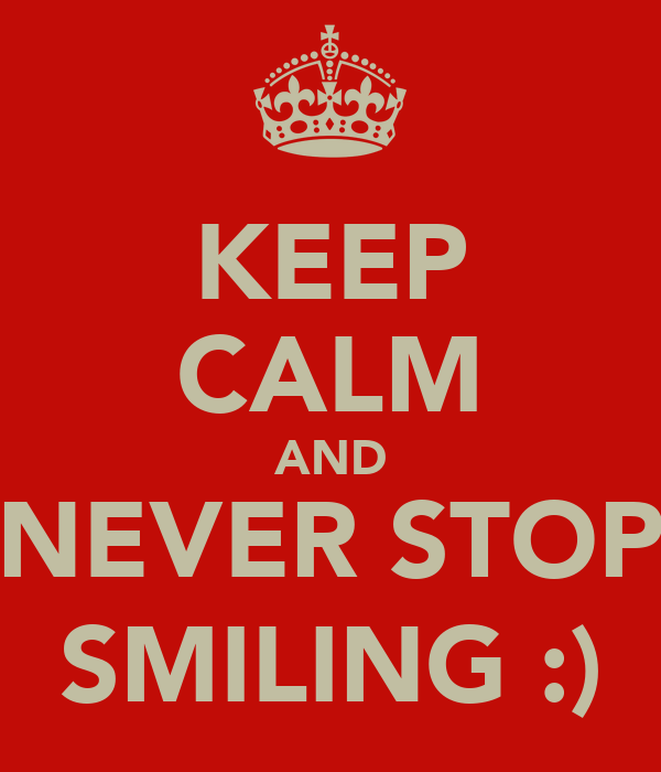 KEEP CALM AND NEVER STOP SMILING :)