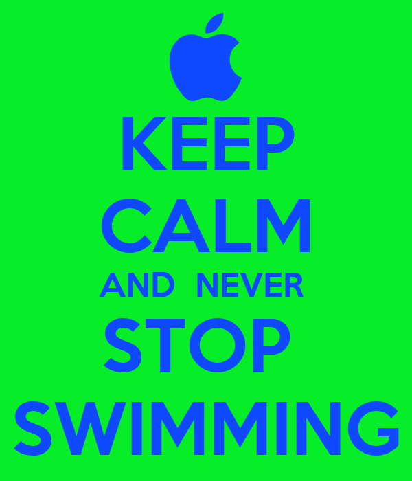 KEEP CALM AND  NEVER  STOP  SWIMMING