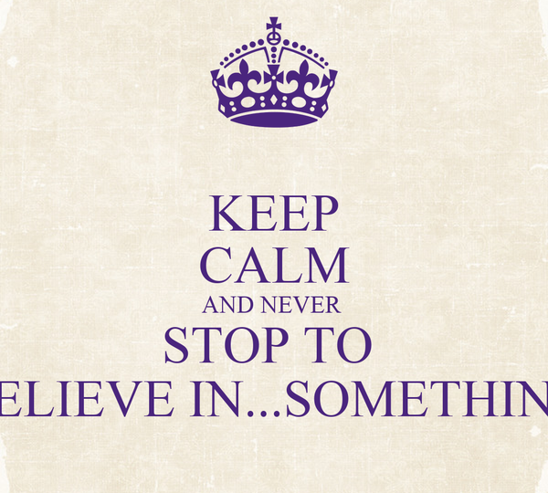 KEEP CALM AND NEVER  STOP TO  BELIEVE IN...SOMETHING