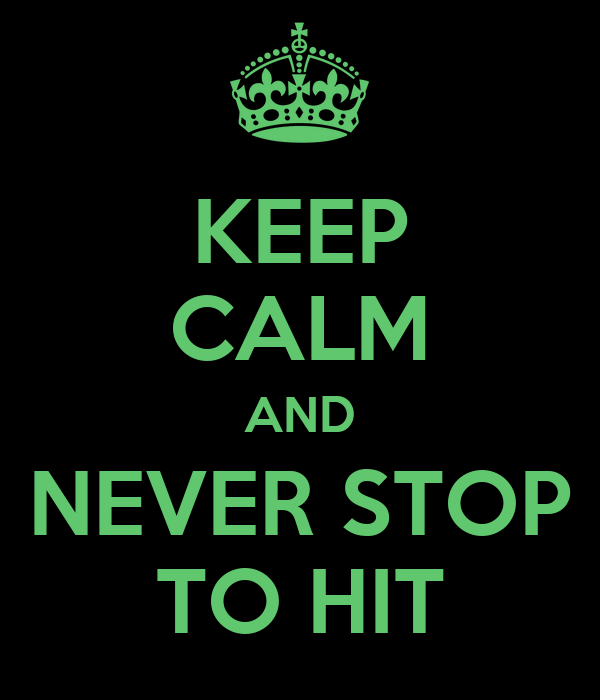 KEEP CALM AND NEVER STOP TO HIT