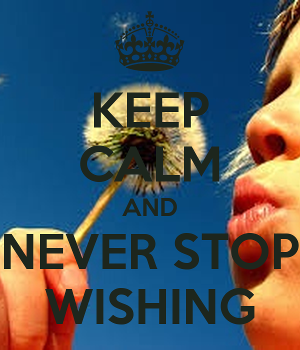 KEEP CALM AND NEVER STOP WISHING
