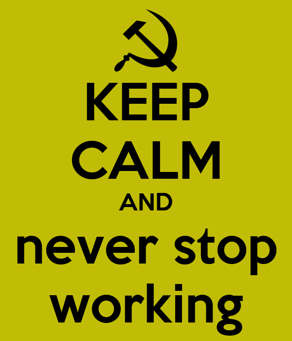 KEEP CALM AND never stop working