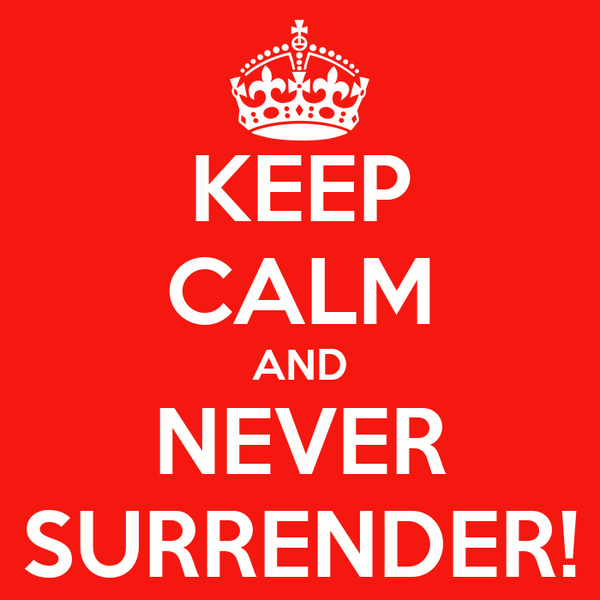 KEEP CALM AND NEVER SURRENDER!