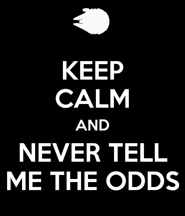 KEEP CALM AND NEVER TELL ME THE ODDS