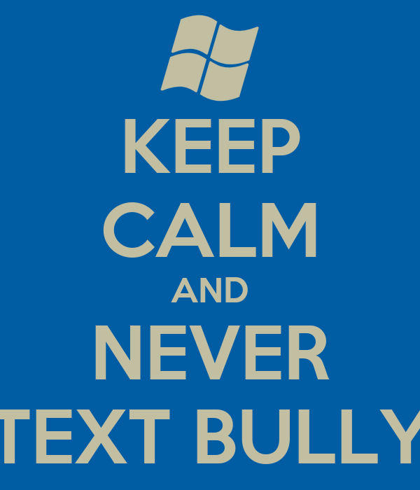 KEEP CALM AND NEVER TEXT BULLY