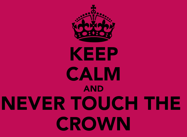 KEEP CALM AND NEVER TOUCH THE  CROWN