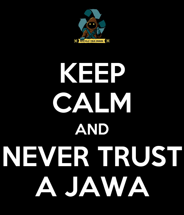KEEP CALM AND NEVER TRUST A JAWA