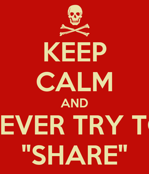 "KEEP CALM AND NEVER TRY TO ""SHARE"""