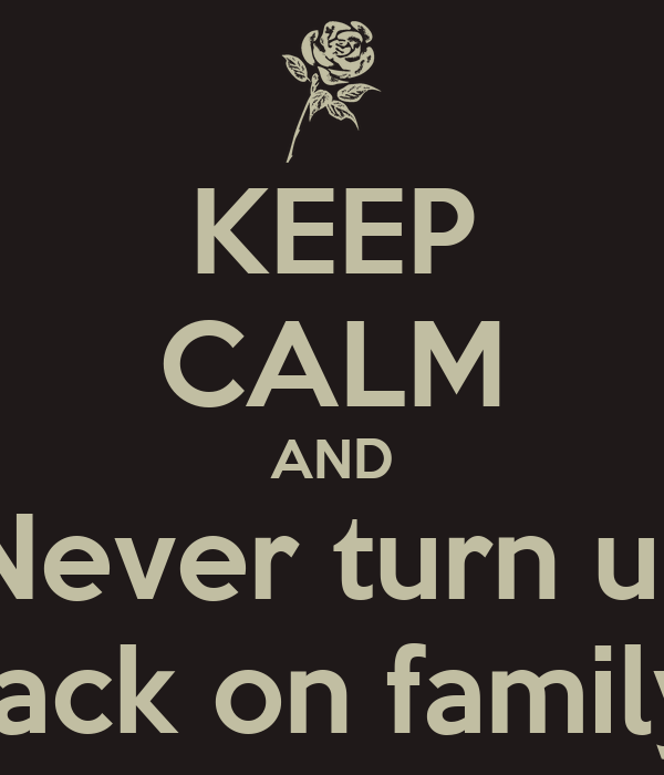 KEEP CALM AND Never turn ur Back on family