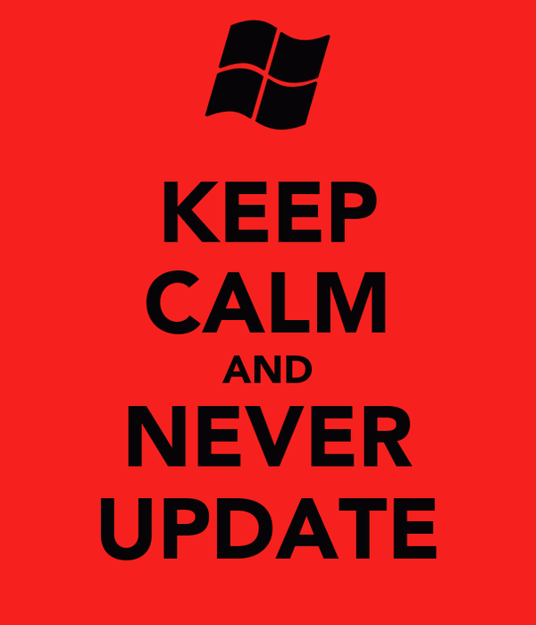 KEEP CALM AND NEVER UPDATE
