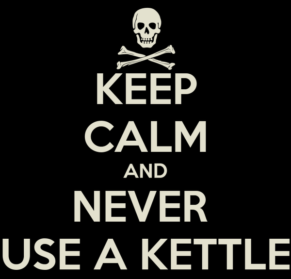KEEP CALM AND NEVER  USE A KETTLE