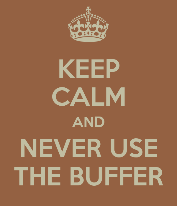 KEEP CALM AND NEVER USE THE BUFFER