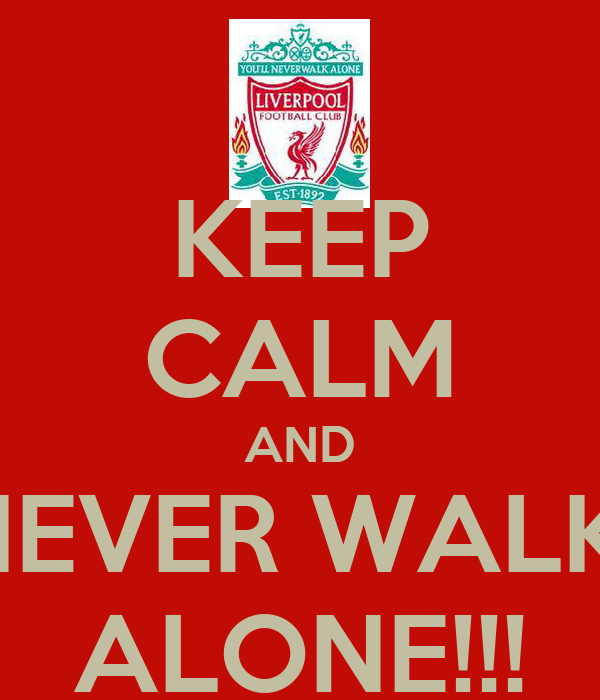 KEEP CALM AND NEVER WALK  ALONE!!!