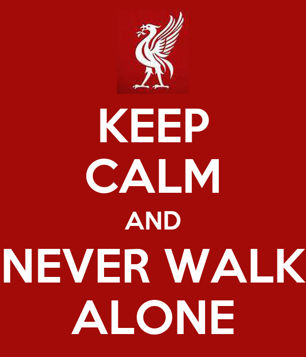 KEEP CALM AND NEVER WALK ALONE