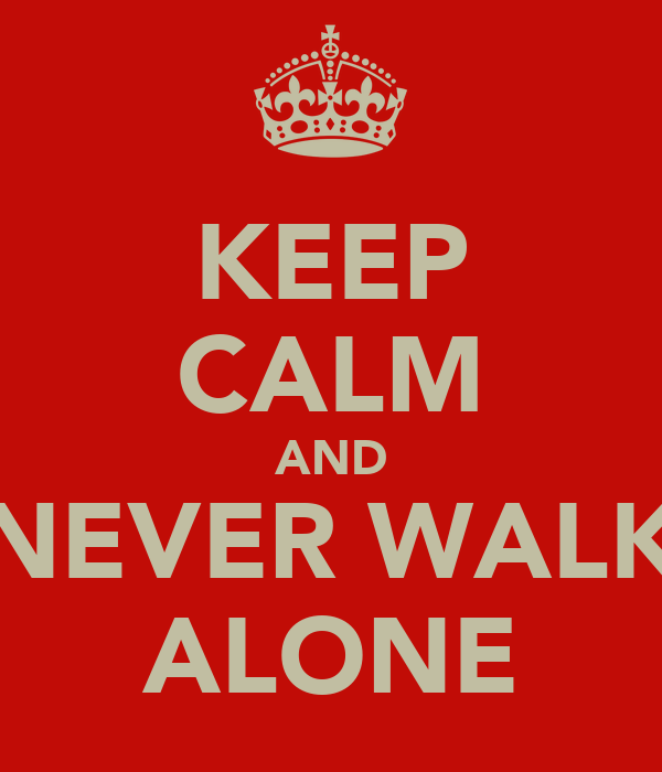 KEEP CALM AND NEVER WALK ALONE