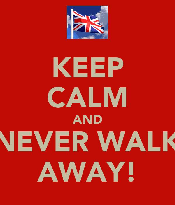 KEEP CALM AND NEVER WALK AWAY!