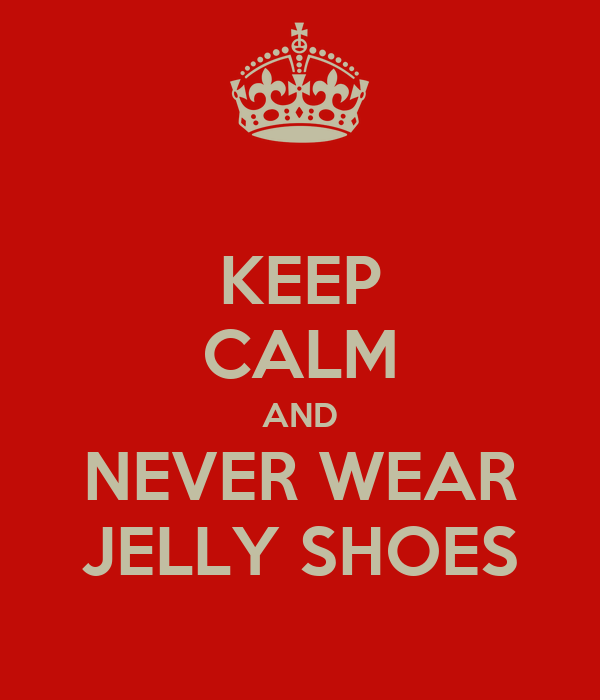 KEEP CALM AND NEVER WEAR JELLY SHOES