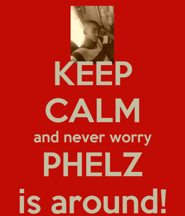 KEEP CALM and never worry PHELZ is around!