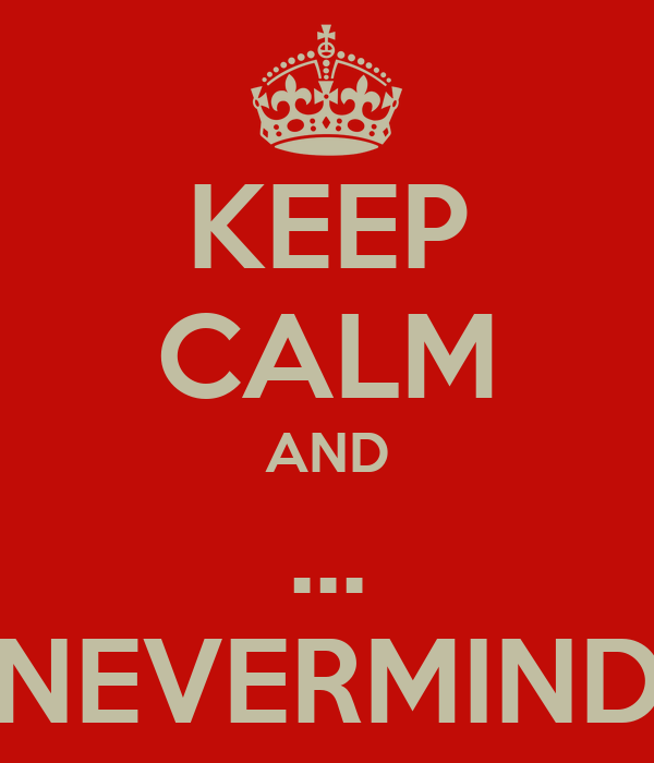 KEEP CALM AND ... NEVERMIND