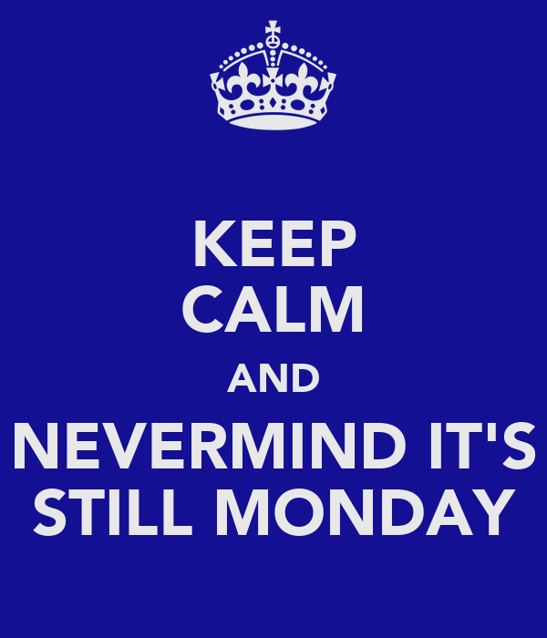 KEEP CALM AND NEVERMIND IT'S STILL MONDAY