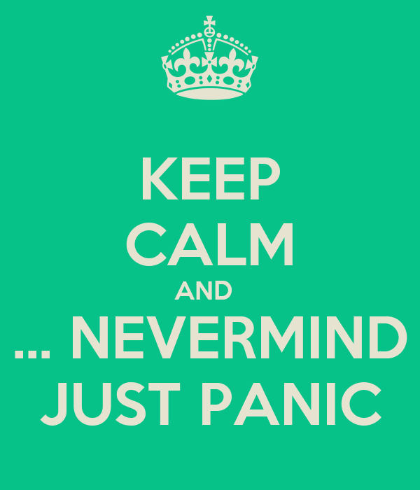 KEEP CALM AND   ... NEVERMIND JUST PANIC