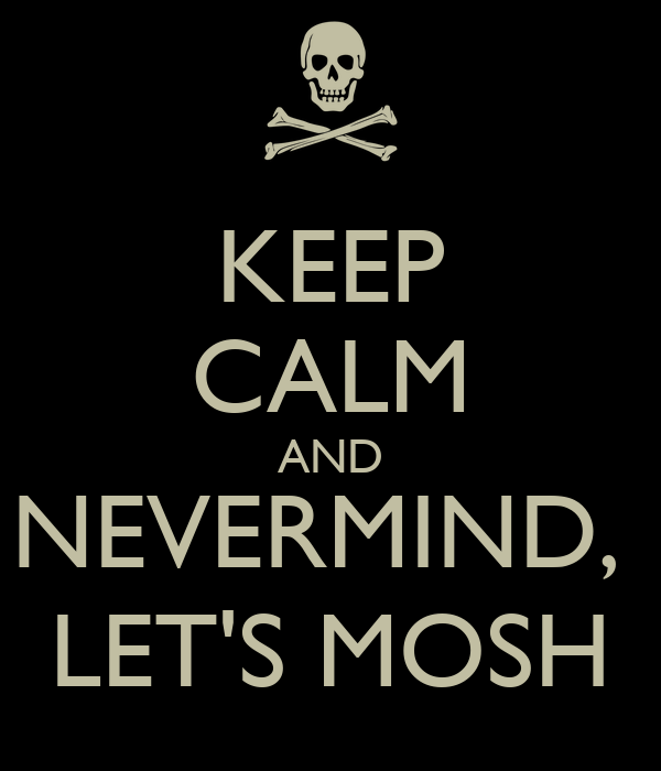 KEEP CALM AND NEVERMIND,  LET'S MOSH