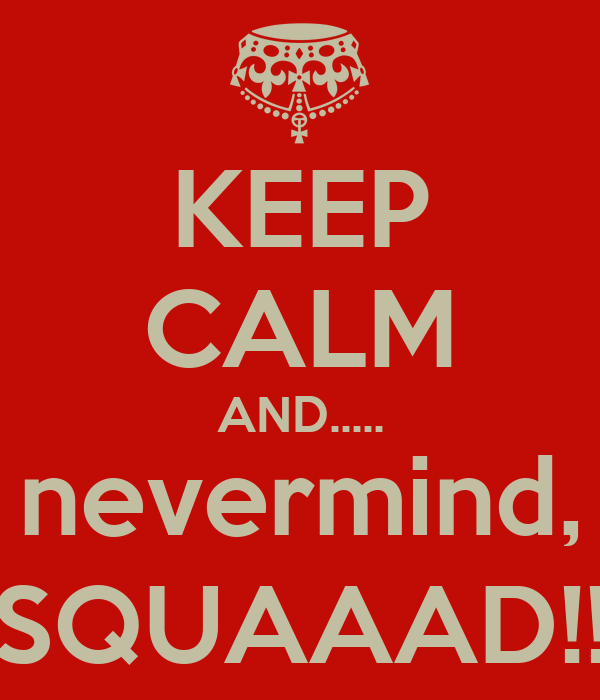 KEEP CALM AND..... nevermind, SQUAAAD!!