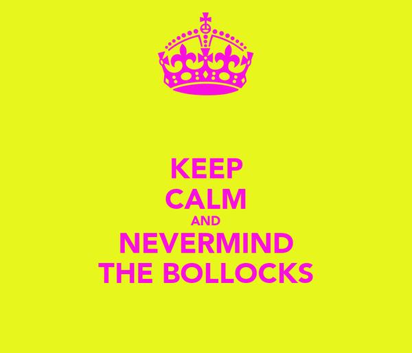 KEEP CALM AND NEVERMIND THE BOLLOCKS