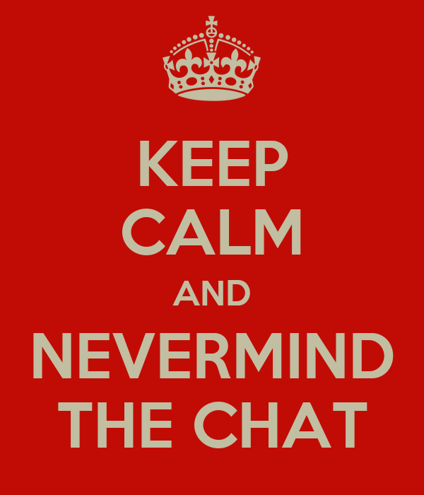 KEEP CALM AND NEVERMIND THE CHAT
