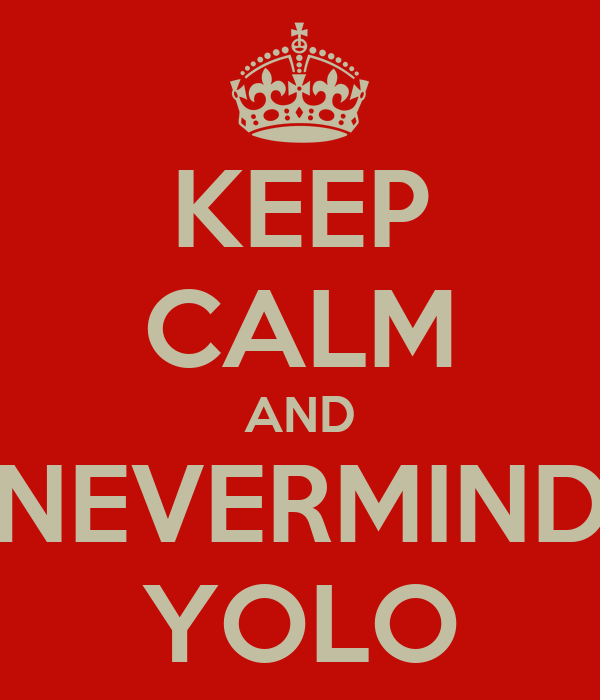 KEEP CALM AND NEVERMIND YOLO