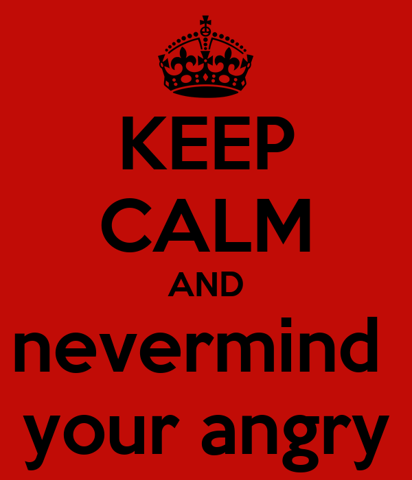 KEEP CALM AND nevermind  your angry