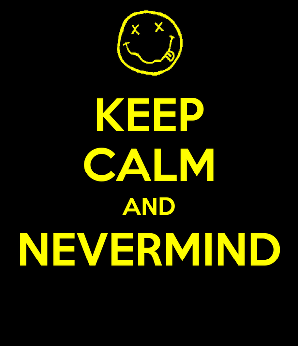 KEEP CALM AND NEVERMIND