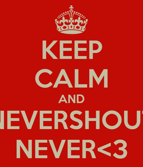 KEEP CALM AND NEVERSHOUT NEVER<3