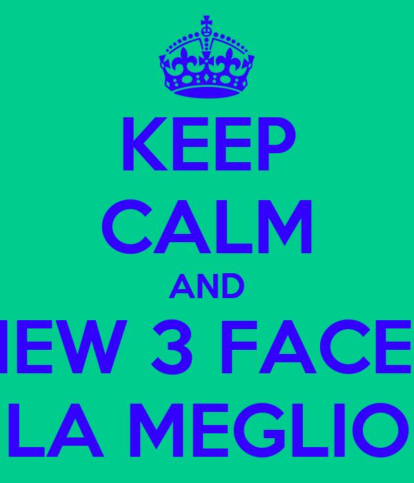 KEEP CALM AND NEW 3 FACES LA MEGLIO
