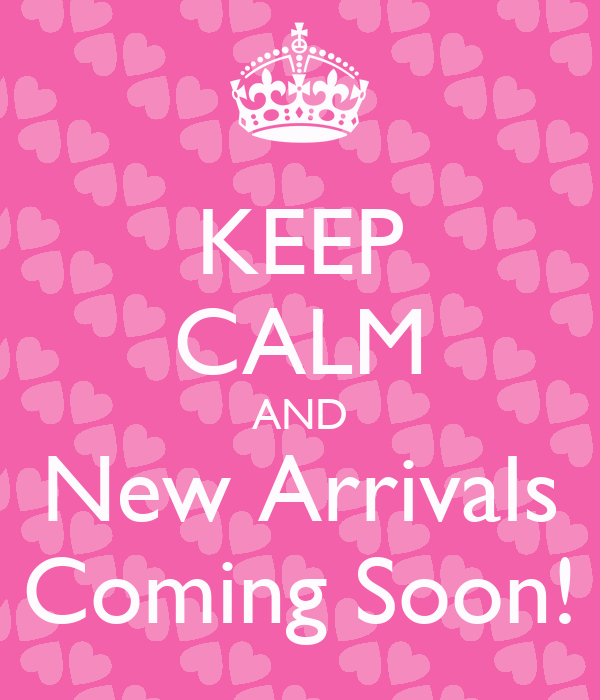 KEEP CALM AND New Arrivals Coming Soon!