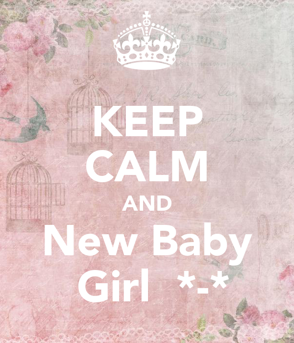 KEEP CALM AND New Baby  Girl  *-*