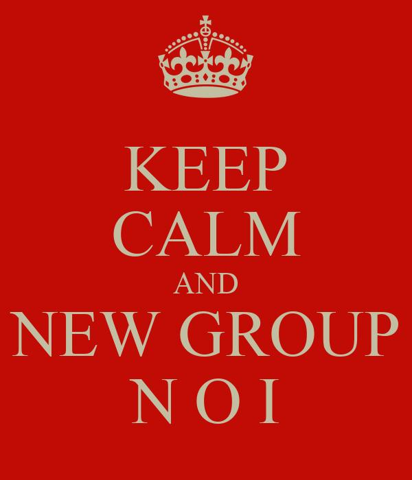 KEEP CALM AND NEW GROUP N O I
