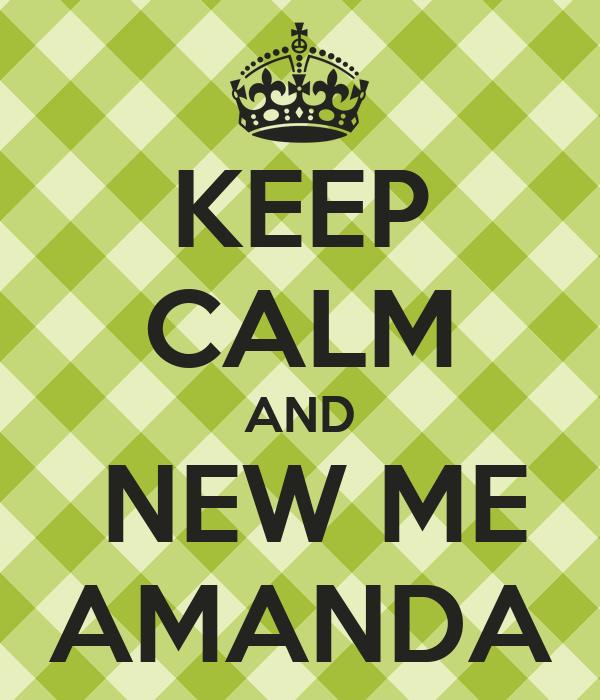 KEEP CALM AND  NEW ME AMANDA