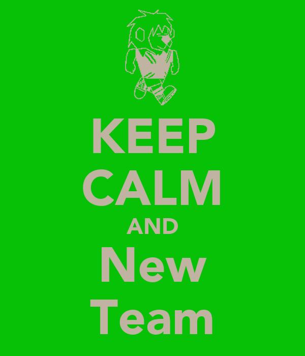 KEEP CALM AND New Team