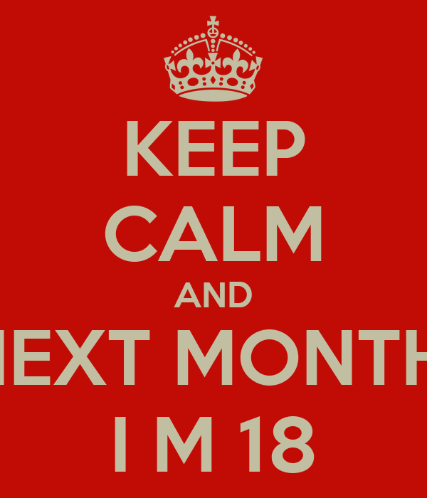 KEEP CALM AND NEXT MONTH  I M 18