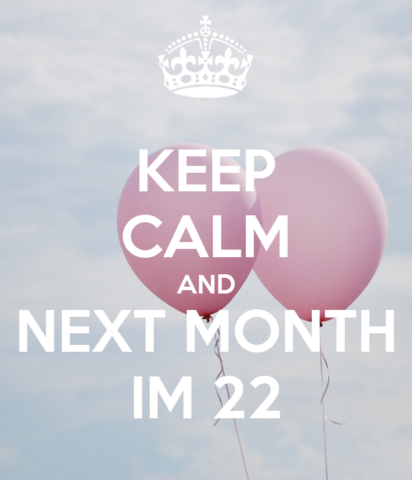 KEEP CALM AND NEXT MONTH IM 22