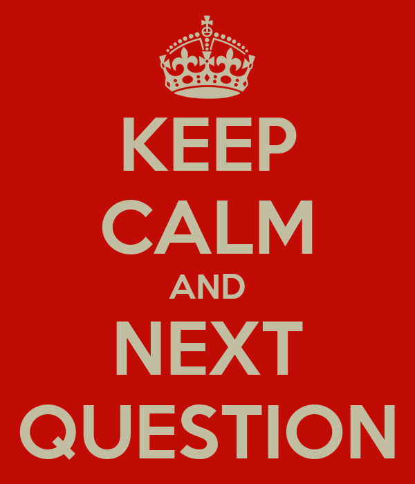 KEEP CALM AND NEXT QUESTION