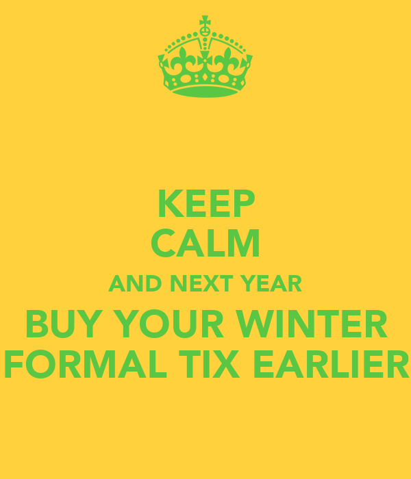 KEEP CALM AND NEXT YEAR BUY YOUR WINTER FORMAL TIX EARLIER