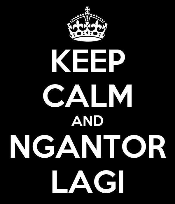 KEEP CALM AND NGANTOR LAGI