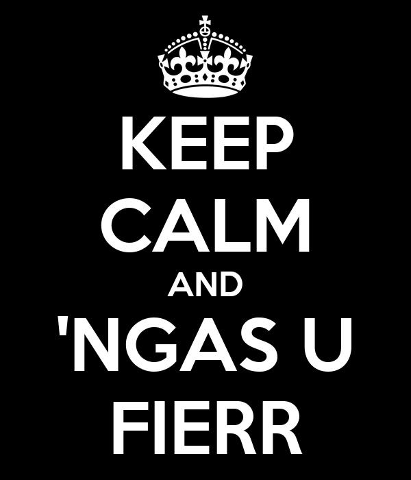 KEEP CALM AND 'NGAS U FIERR